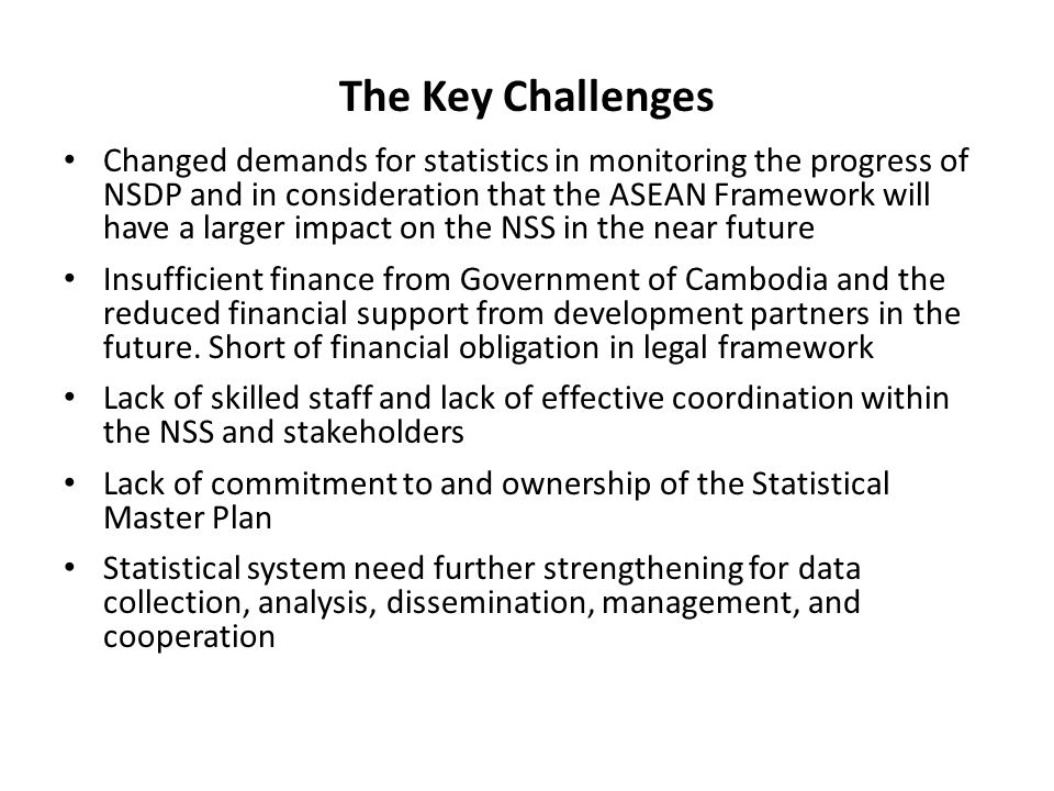 The Key Challenges Changed demands for statistics in monitoring the progress of NSDP and in consideration that the ASEAN Framework will have a larger impact on the NSS in the near future Insufficient finance from Government of Cambodia and the reduced financial support from development partners in the future.