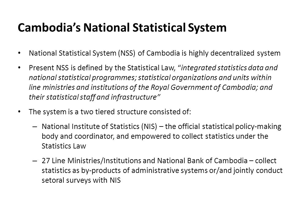 Cambodia's National Statistical System National Statistical System (NSS) of Cambodia is highly decentralized system Present NSS is defined by the Statistical Law, integrated statistics data and national statistical programmes; statistical organizations and units within line ministries and institutions of the Royal Government of Cambodia; and their statistical staff and infrastructure The system is a two tiered structure consisted of: – National Institute of Statistics (NIS) – the official statistical policy-making body and coordinator, and empowered to collect statistics under the Statistics Law – 27 Line Ministries/Institutions and National Bank of Cambodia – collect statistics as by-products of administrative systems or/and jointly conduct setoral surveys with NIS