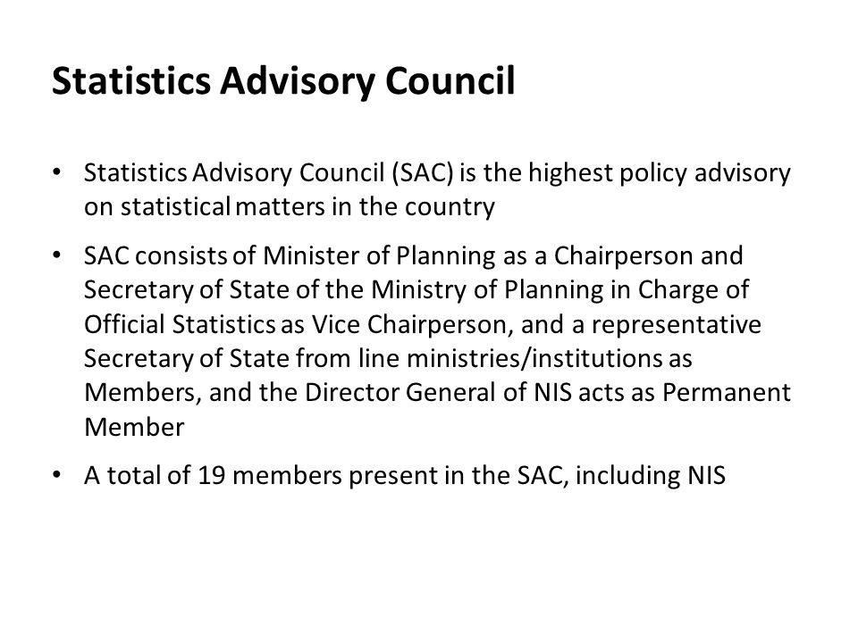 Statistics Advisory Council Statistics Advisory Council (SAC) is the highest policy advisory on statistical matters in the country SAC consists of Minister of Planning as a Chairperson and Secretary of State of the Ministry of Planning in Charge of Official Statistics as Vice Chairperson, and a representative Secretary of State from line ministries/institutions as Members, and the Director General of NIS acts as Permanent Member A total of 19 members present in the SAC, including NIS