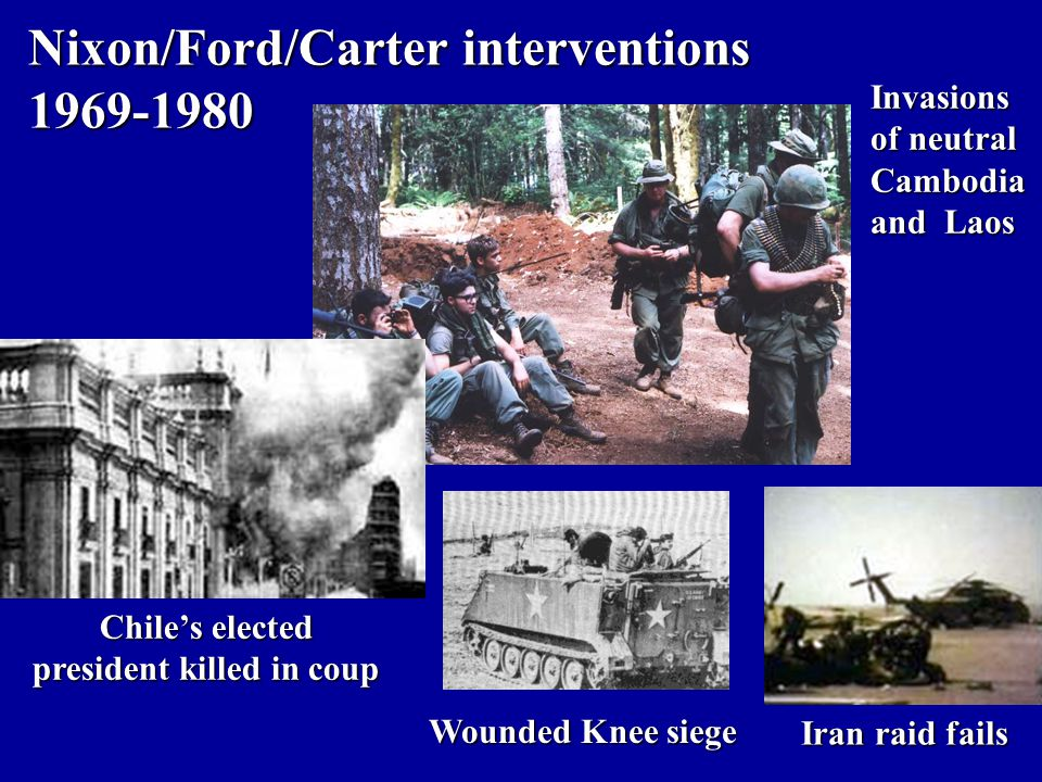 Nixon/Ford/Carter interventions 1969-1980 Invasions of neutral Cambodia and Laos Wounded Knee siege Chile's elected president killed in coup Iran raid fails