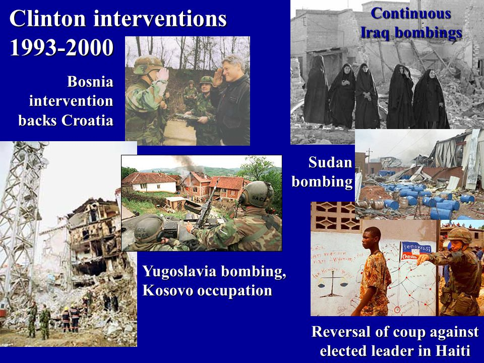 Clinton interventions 1993-2000 Bosniaintervention backs Croatia Sudanbombing Yugoslavia bombing, Kosovo occupation Reversal of coup against elected leader in Haiti Continuous Iraq bombings