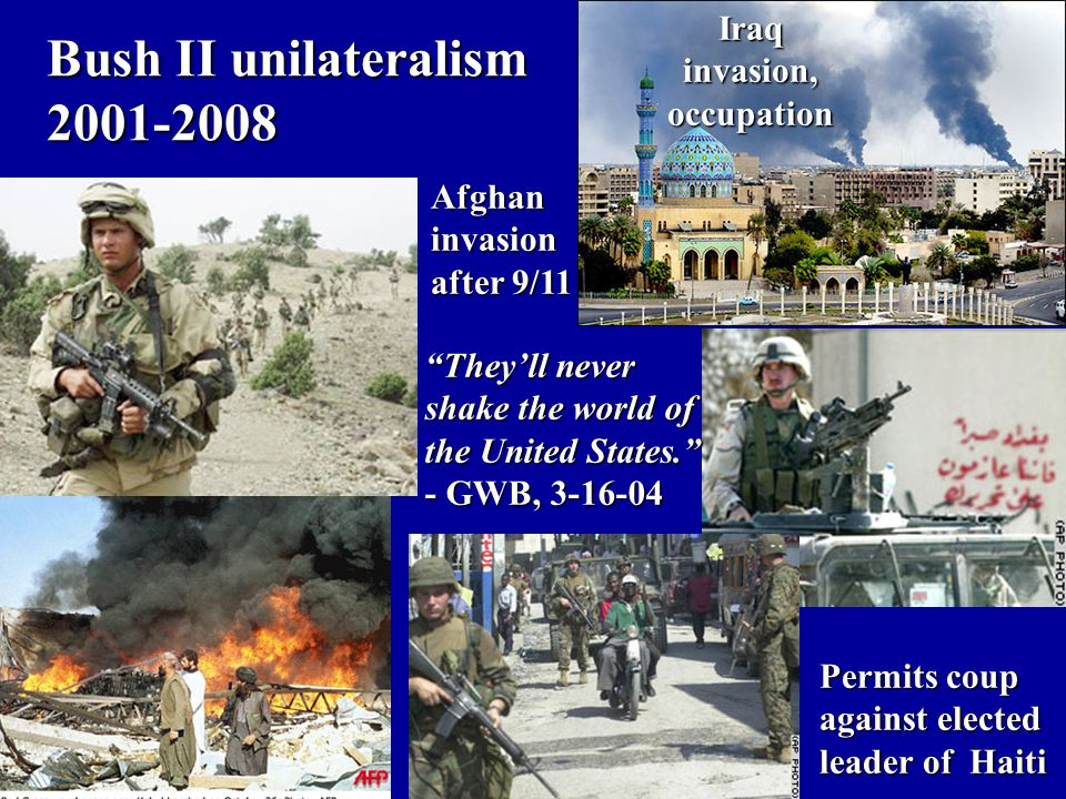 Bush II unilateralism 2001-2008 Afghaninvasion after 9/11 Permits coup against elected leader of Haiti They'll never shake the world of the United States. - GWB, 3-16-04 Iraqinvasion,occupation
