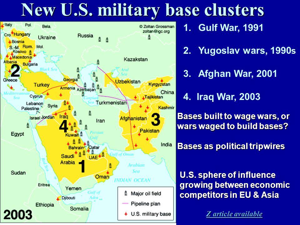 New U.S. military base clusters 1.Gulf War, 1991 2.Yugoslav wars, 1990 s 3.Afghan War, 2001 4. Iraq War, 2003 Bases built to wage wars, or wars waged