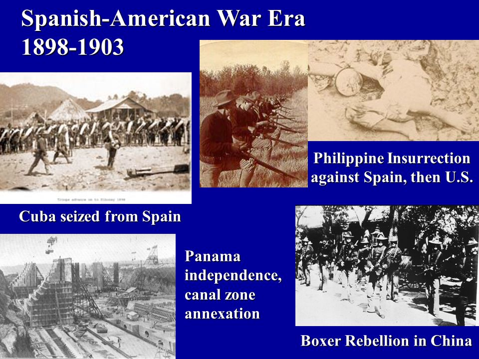 Spanish-American War Era 1898-1903 Philippine Insurrection against Spain, then U.S. Cuba seized from Spain Panamaindependence, canal zone annexation B