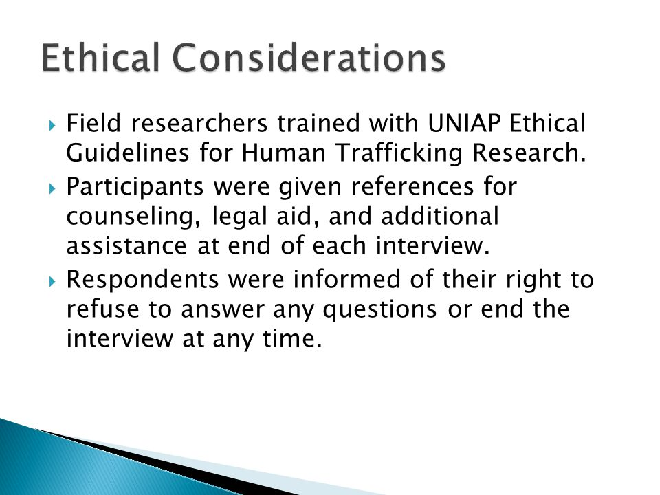  Field researchers trained with UNIAP Ethical Guidelines for Human Trafficking Research.  Participants were given references for counseling, legal a
