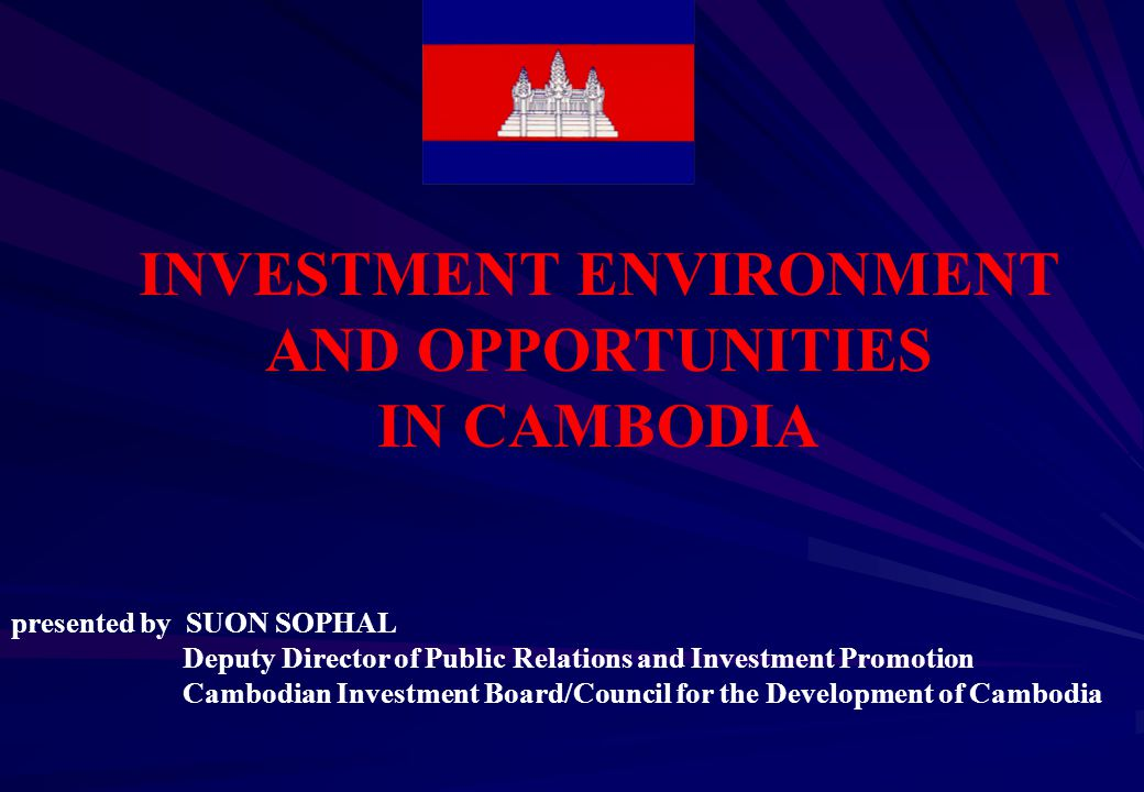 INVESTMENT ENVIRONMENT AND OPPORTUNITIES IN CAMBODIA presented by SUON SOPHAL Deputy Director of Public Relations and Investment Promotion Cambodian Investment Board/Council for the Development of Cambodia
