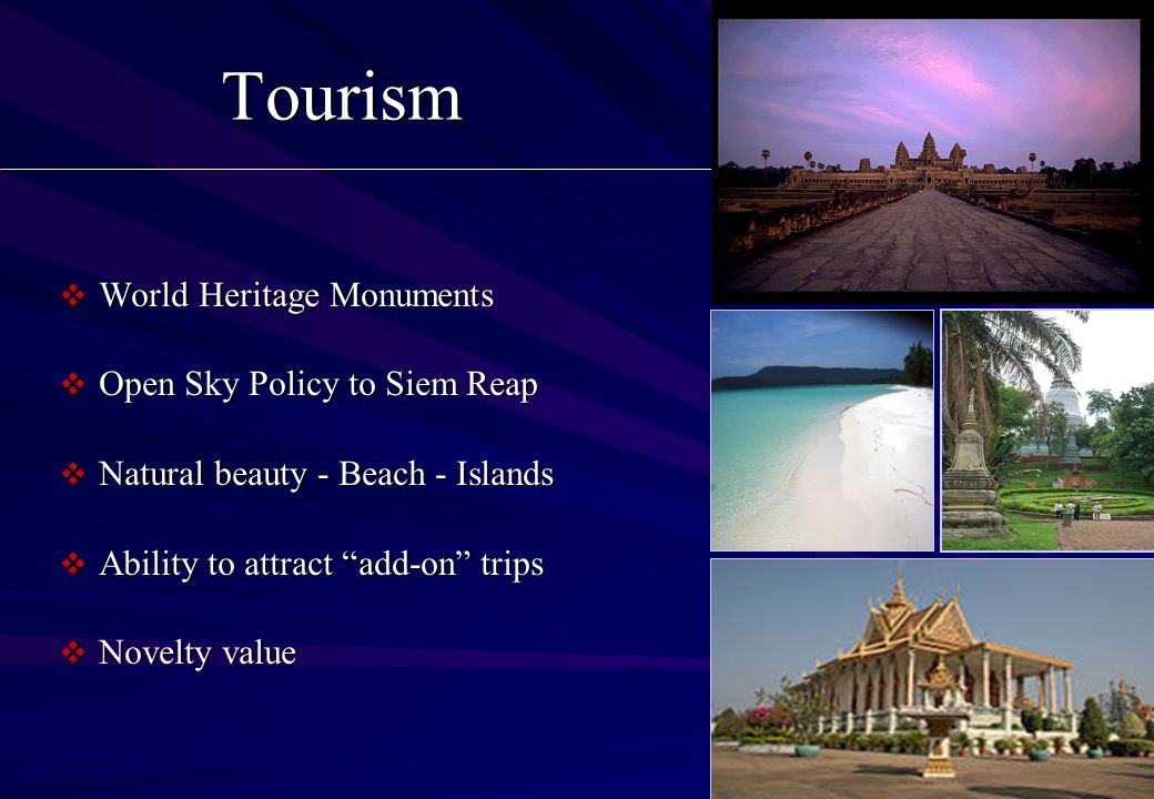Tourism  World Heritage Monuments  Open Sky Policy to Siem Reap  Natural beauty - Beach - Islands  Ability to attract add-on trips  Novelty value