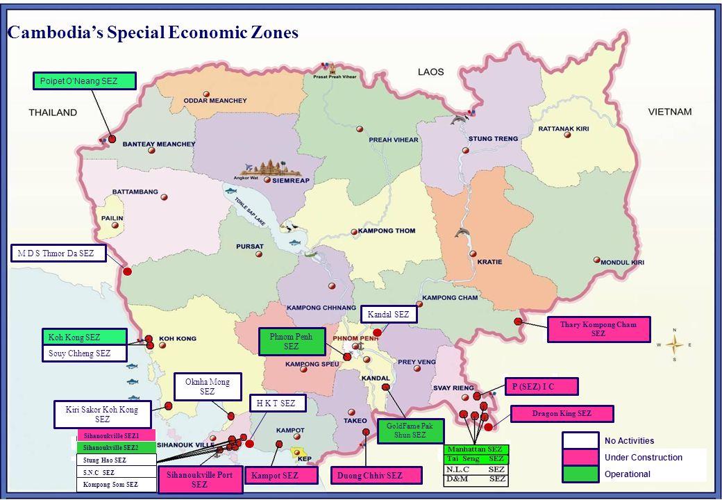Cambodia's Special Economic Zones No Activities Under Construction Operational Kampot SEZ Sihanoukville Port SEZ Poipet O'Neang SEZ Sihanoukville SEZ1 Sihanoukville SEZ2 Stung Hao SEZ S.N.C SEZ Kompong Som SEZ Koh Kong SEZ Souy Chheng SEZ Oknha Mong SEZ Kiri Sakor Koh Kong SEZ P (SEZ) I C Thary Kompong Cham SEZ GoldFame Pak Shun SEZ Duong Chhiv SEZ Phnom Penh SEZ M D S Thmor Da SEZ H K T SEZ Kandal SEZ Dragon King SEZ