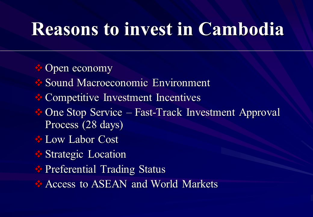Reasons to invest in Cambodia  Open economy  Sound Macroeconomic Environment  Competitive Investment Incentives  One Stop Service – Fast-Track Investment Approval Process (28 days)  Low Labor Cost  Strategic Location  Preferential Trading Status  Access to ASEAN and World Markets