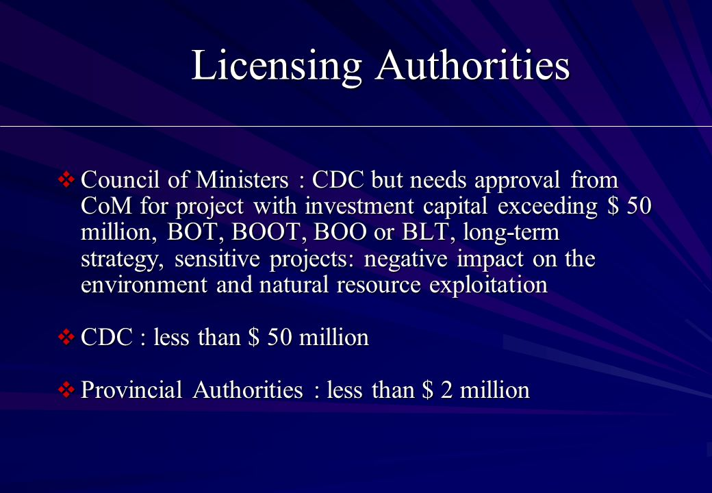 Licensing Authorities  Council of Ministers : CDC but needs approval from CoM for project with investment capital exceeding $ 50 million, BOT, BOOT, BOO or BLT, long-term strategy, sensitive projects: negative impact on the environment and natural resource exploitation  CDC : less than $ 50 million  Provincial Authorities : less than $ 2 million