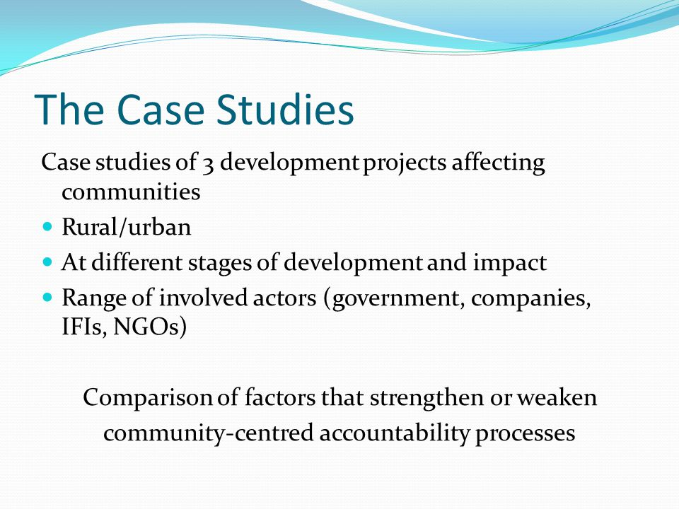 The Case Studies Case studies of 3 development projects affecting communities Rural/urban At different stages of development and impact Range of involved actors (government, companies, IFIs, NGOs) Comparison of factors that strengthen or weaken community-centred accountability processes