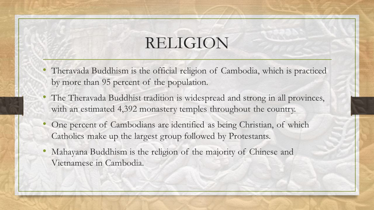 RELIGION Theravada Buddhism is the official religion of Cambodia, which is practiced by more than 95 percent of the population.