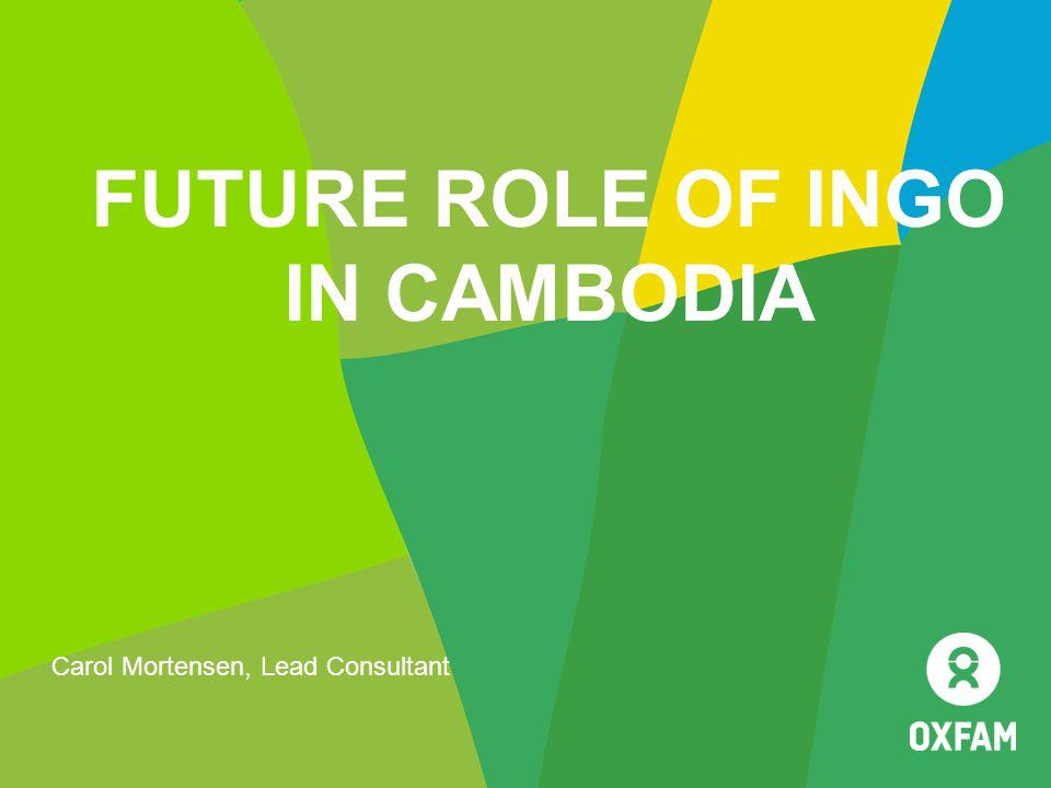FUTURE ROLE OF INGO IN CAMBODIA Carol Mortensen, Lead Consultant