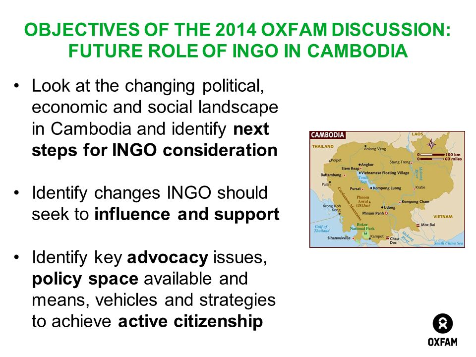 OBJECTIVES OF THE 2014 OXFAM DISCUSSION: FUTURE ROLE OF INGO IN CAMBODIA Look at the changing political, economic and social landscape in Cambodia and