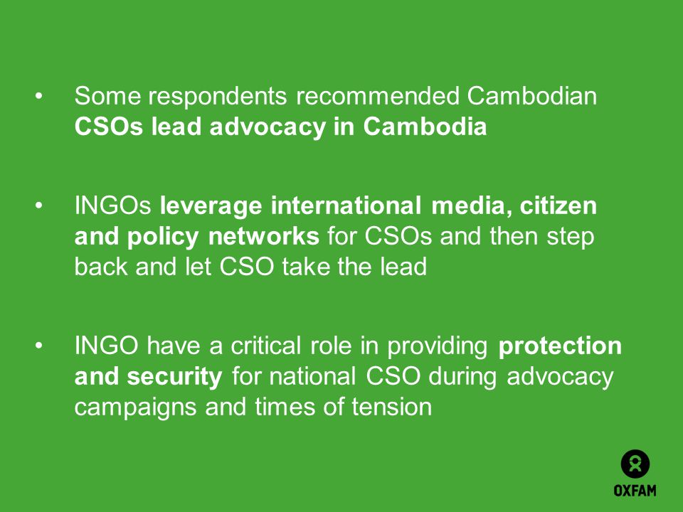 Some respondents recommended Cambodian CSOs lead advocacy in Cambodia INGOs leverage international media, citizen and policy networks for CSOs and the
