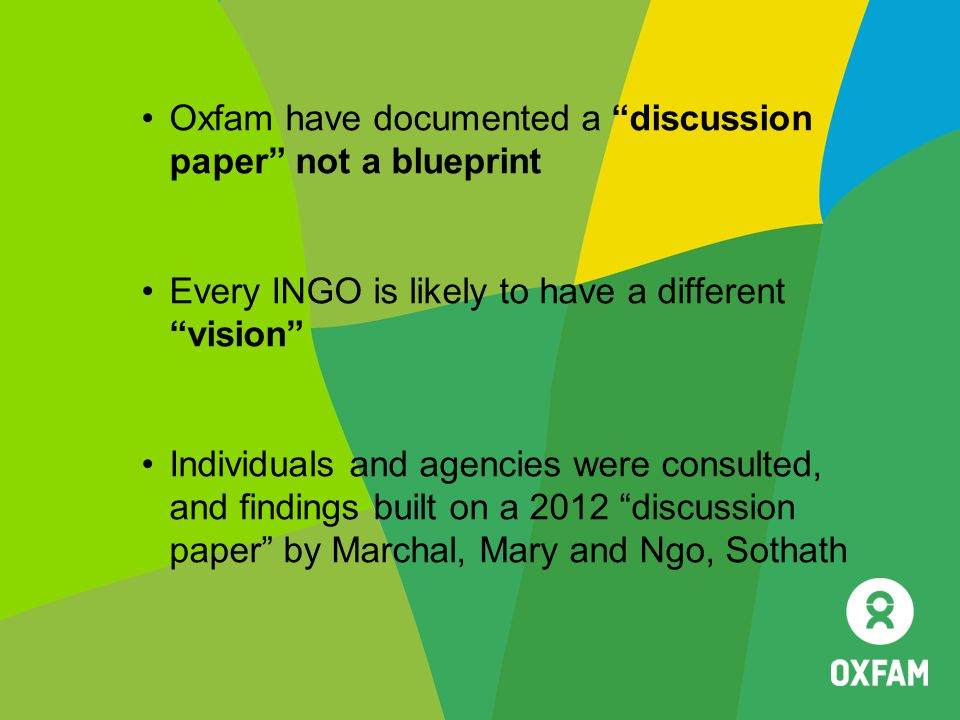 "Oxfam have documented a ""discussion paper"" not a blueprint Every INGO is likely to have a different ""vision"" Individuals and agencies were consulted,"