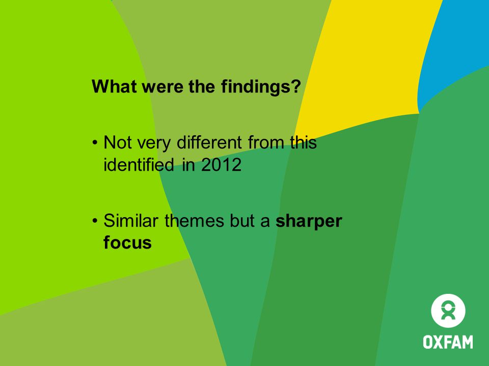 What were the findings? Not very different from this identified in 2012 Similar themes but a sharper focus