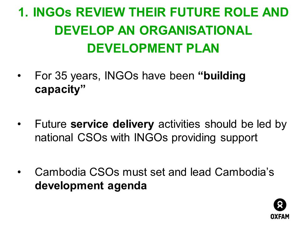 "For 35 years, INGOs have been ""building capacity"" Future service delivery activities should be led by national CSOs with INGOs providing support Cambo"