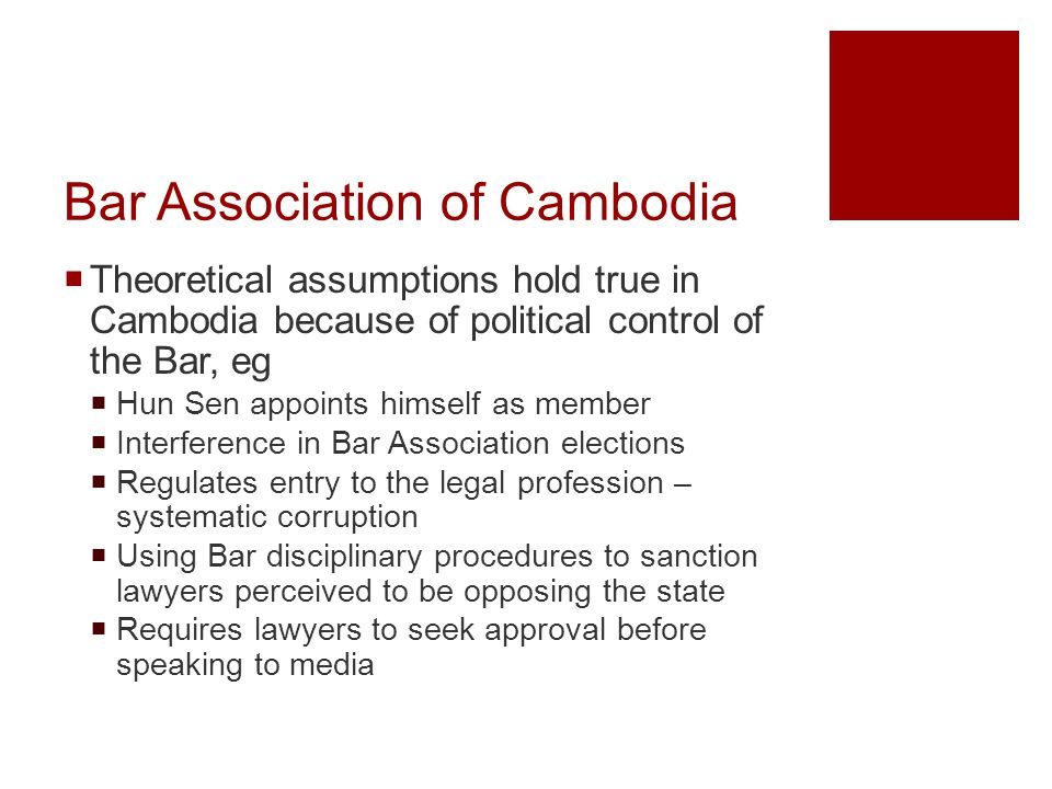 Bar Association of Cambodia  Theoretical assumptions hold true in Cambodia because of political control of the Bar, eg  Hun Sen appoints himself as member  Interference in Bar Association elections  Regulates entry to the legal profession – systematic corruption  Using Bar disciplinary procedures to sanction lawyers perceived to be opposing the state  Requires lawyers to seek approval before speaking to media