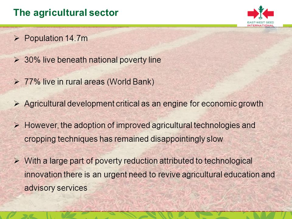 Page 4 The agricultural sector  Population 14.7m  30% live beneath national poverty line  77% live in rural areas (World Bank)  Agricultural development critical as an engine for economic growth  However, the adoption of improved agricultural technologies and cropping techniques has remained disappointingly slow  With a large part of poverty reduction attributed to technological innovation there is an urgent need to revive agricultural education and advisory services