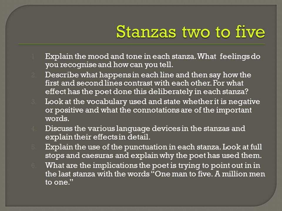 1. Explain the mood and tone in each stanza. What feelings do you recognise and how can you tell. 2. Describe what happens in each line and then say h