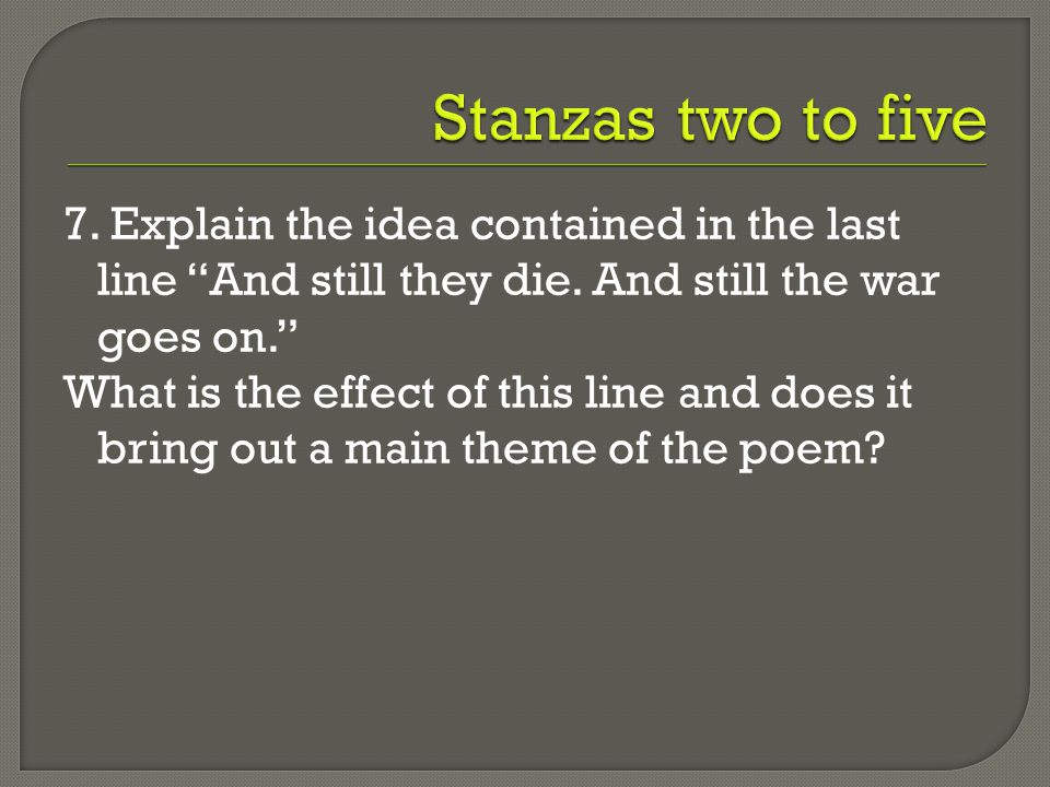 """7. Explain the idea contained in the last line """"And still they die. And still the war goes on."""" What is the effect of this line and does it bring out"""