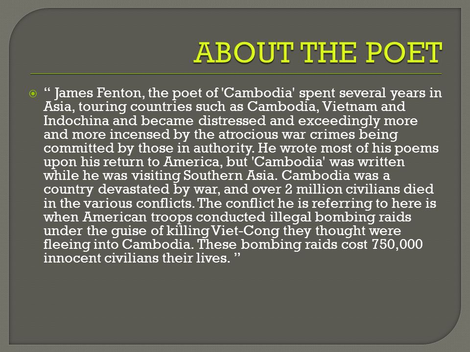  James Fenton, the poet of Cambodia spent several years in Asia, touring countries such as Cambodia, Vietnam and Indochina and became distressed and exceedingly more and more incensed by the atrocious war crimes being committed by those in authority.