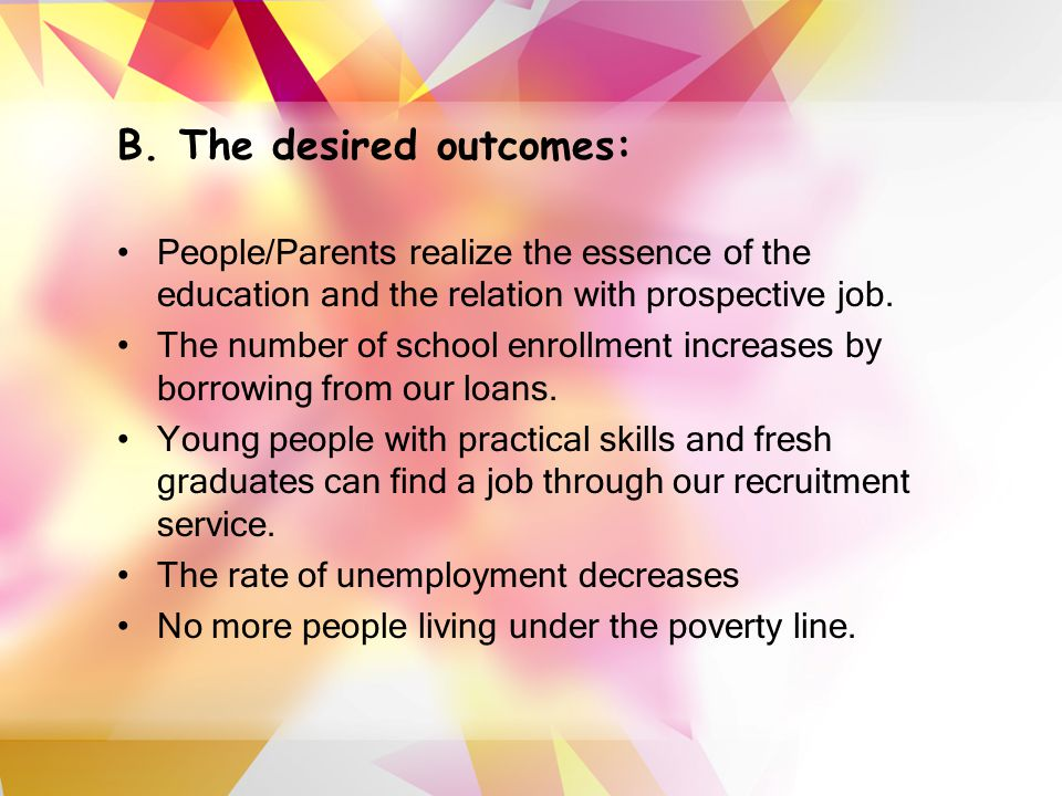 B. The desired outcomes: People/Parents realize the essence of the education and the relation with prospective job. The number of school enrollment in