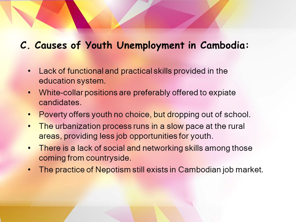 C. Causes of Youth Unemployment in Cambodia: Lack of functional and practical skills provided in the education system. White-collar positions are pref