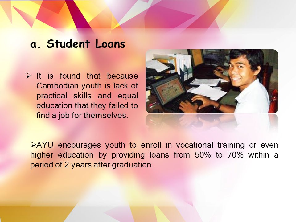 a. Student Loans  It is found that because Cambodian youth is lack of practical skills and equal education that they failed to find a job for themsel