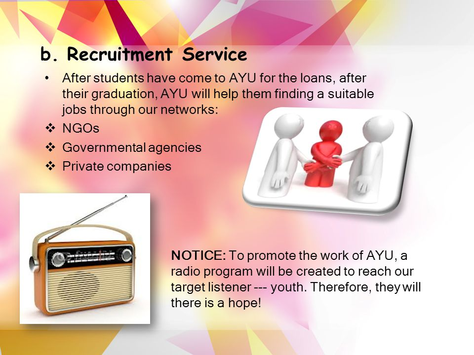 b. Recruitment Service After students have come to AYU for the loans, after their graduation, AYU will help them finding a suitable jobs through our n