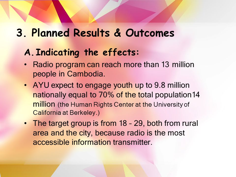 3. Planned Results & Outcomes A.Indicating the effects: Radio program can reach more than 13 million people in Cambodia. AYU expect to engage youth up