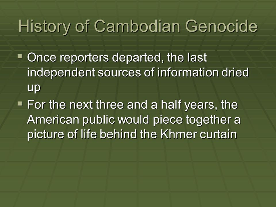 History of Cambodian Genocide  Once reporters departed, the last independent sources of information dried up  For the next three and a half years, t