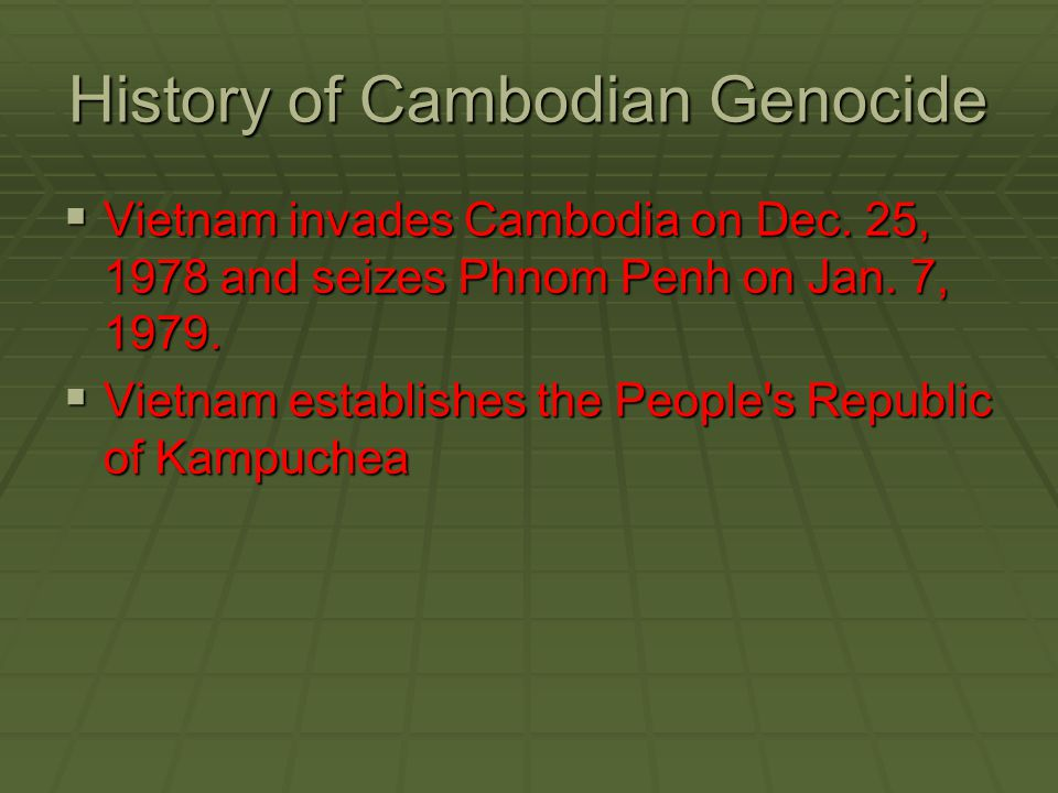 History of Cambodian Genocide  Vietnam invades Cambodia on Dec. 25, 1978 and seizes Phnom Penh on Jan. 7, 1979.  Vietnam establishes the People's Re