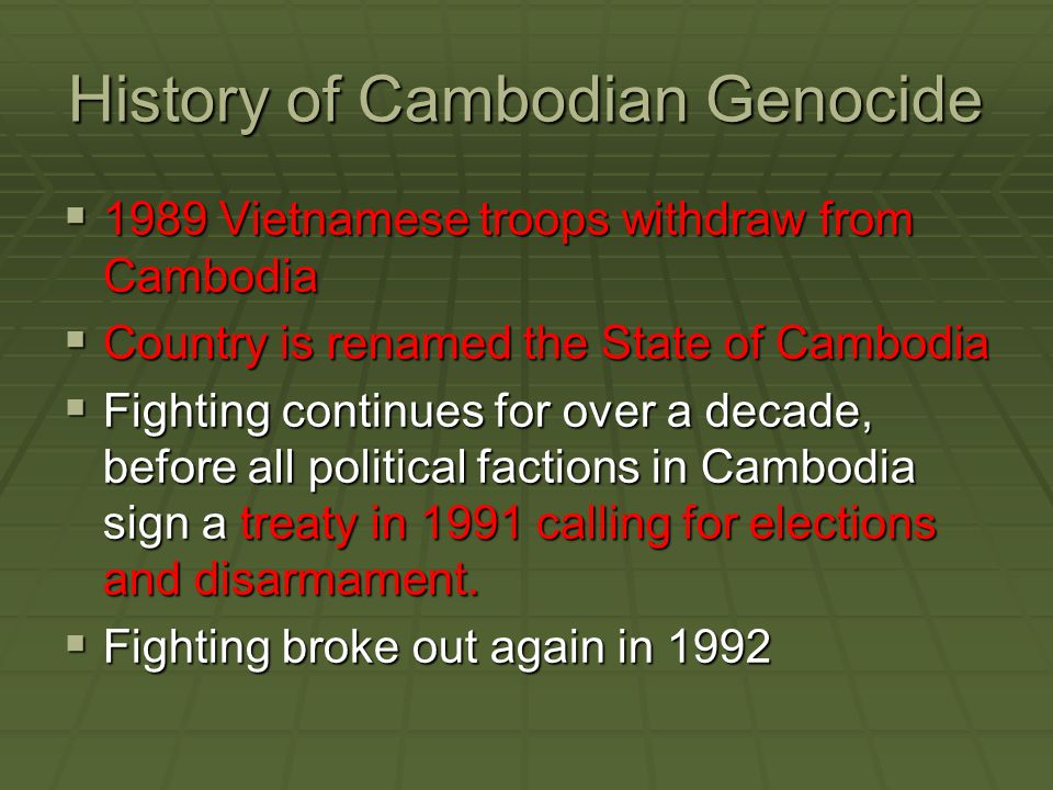 History of Cambodian Genocide  1989 Vietnamese troops withdraw from Cambodia  Country is renamed the State of Cambodia  Fighting continues for over