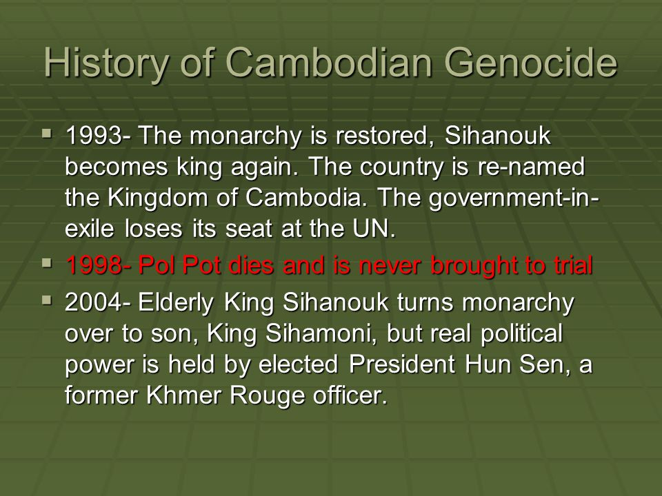 History of Cambodian Genocide  1993- The monarchy is restored, Sihanouk becomes king again. The country is re-named the Kingdom of Cambodia. The gove