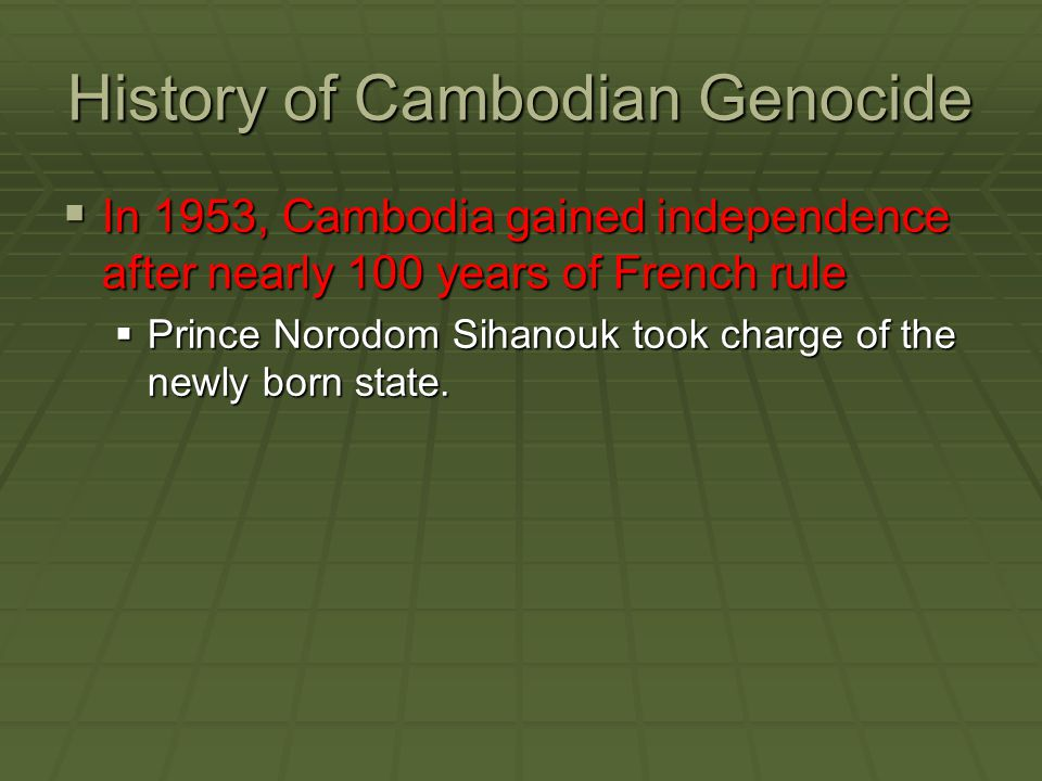 History of Cambodian Genocide  In 1953, Cambodia gained independence after nearly 100 years of French rule  Prince Norodom Sihanouk took charge of t