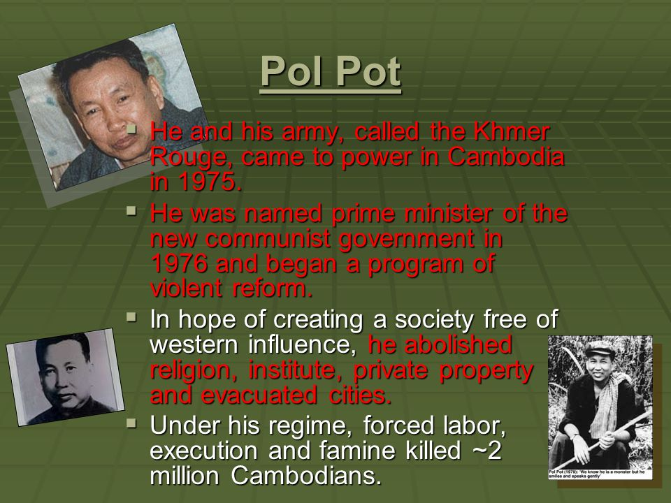 Pol Pot Pol Pot  He and his army, called the Khmer Rouge, came to power in Cambodia in 1975.  He was named prime minister of the new communist gover