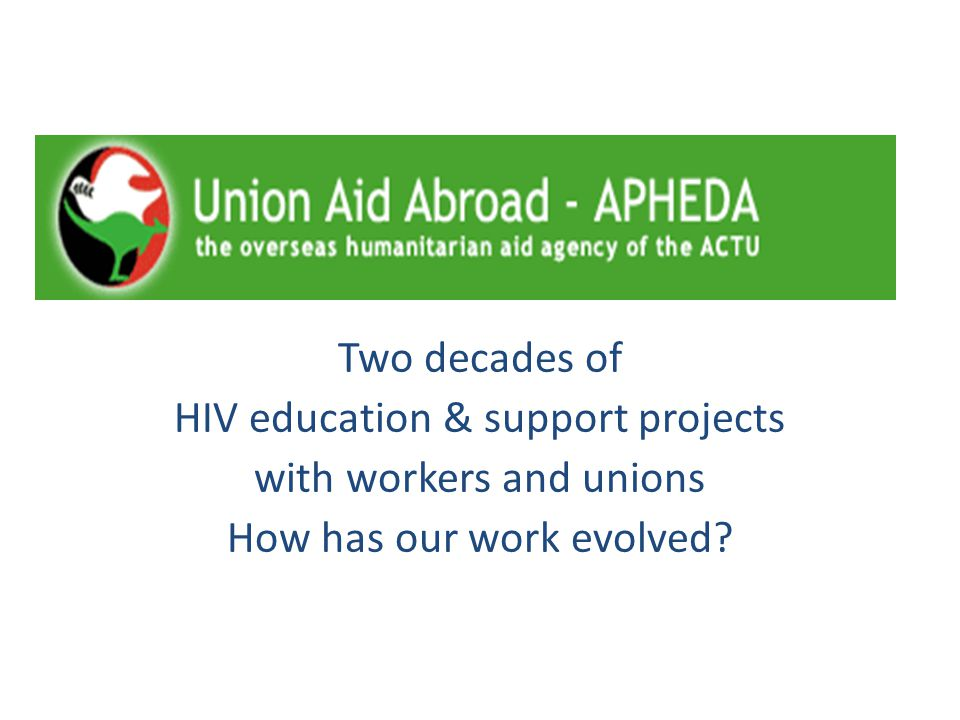 Two decades of HIV education & support projects with workers and unions How has our work evolved