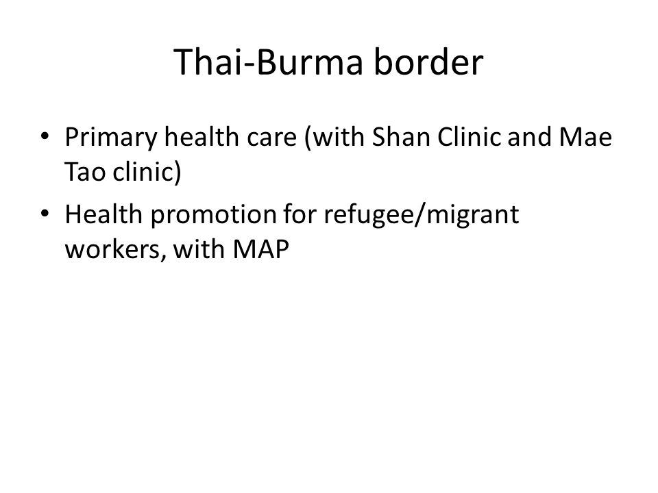 Thai-Burma border Primary health care (with Shan Clinic and Mae Tao clinic) Health promotion for refugee/migrant workers, with MAP