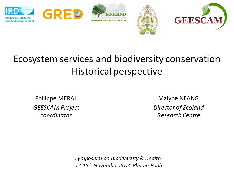 Ecosystem services and biodiversity conservation Historical perspective Philippe MERAL GEESCAM Project coordinator Symposium on Biodiversity & Health 17-18 th November 2014 Phnom Penh Malyne NEANG Director of Ecoland Research Centre