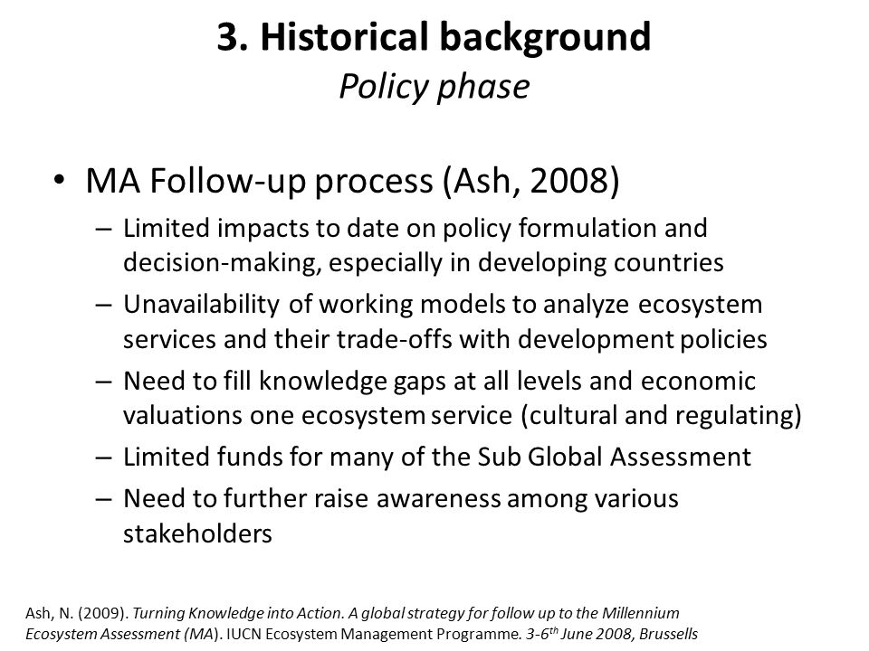 3. Historical background Policy phase MA Follow-up process (Ash, 2008) – Limited impacts to date on policy formulation and decision-making, especially