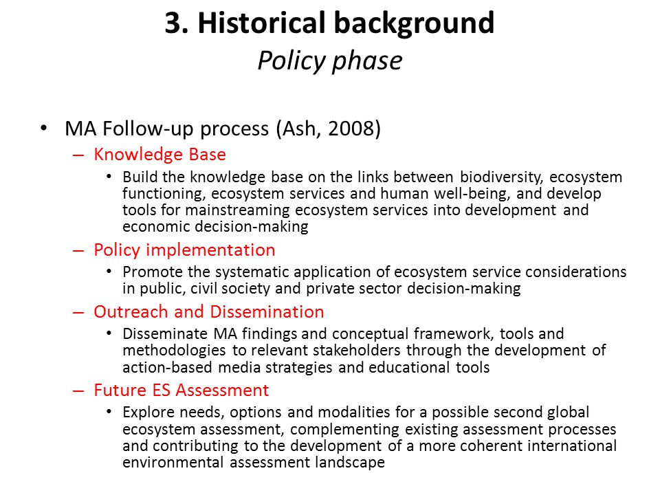 3. Historical background Policy phase MA Follow-up process (Ash, 2008) – Knowledge Base Build the knowledge base on the links between biodiversity, ec
