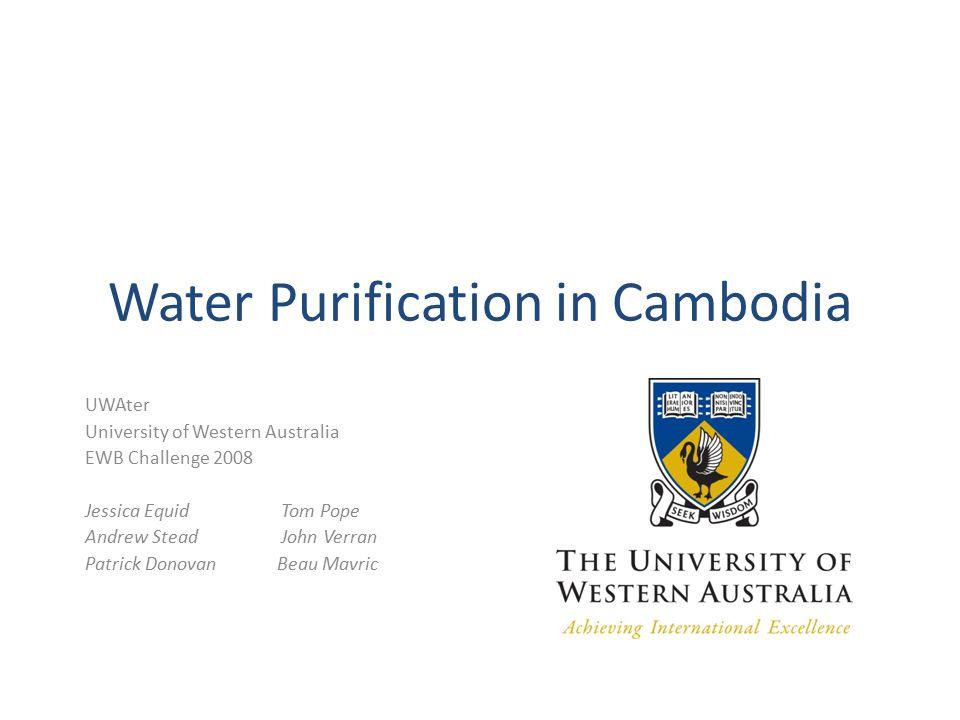 Water Purification in Cambodia UWAter University of Western Australia EWB Challenge 2008 Jessica Equid Tom Pope Andrew Stead John Verran Patrick DonovanBeau Mavric