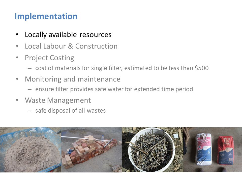 Implementation Locally available resources Local Labour & Construction Project Costing – cost of materials for single filter, estimated to be less tha