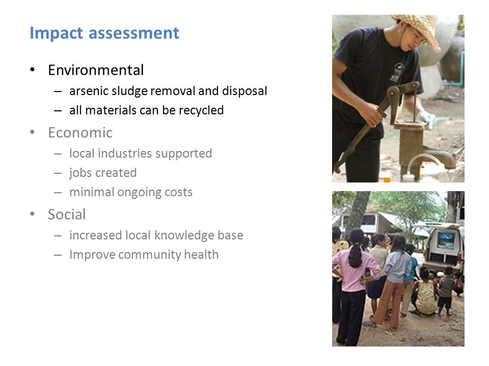 Impact assessment Environmental – arsenic sludge removal and disposal – all materials can be recycled Economic – local industries supported – jobs created – minimal ongoing costs Social – increased local knowledge base – Improve community health