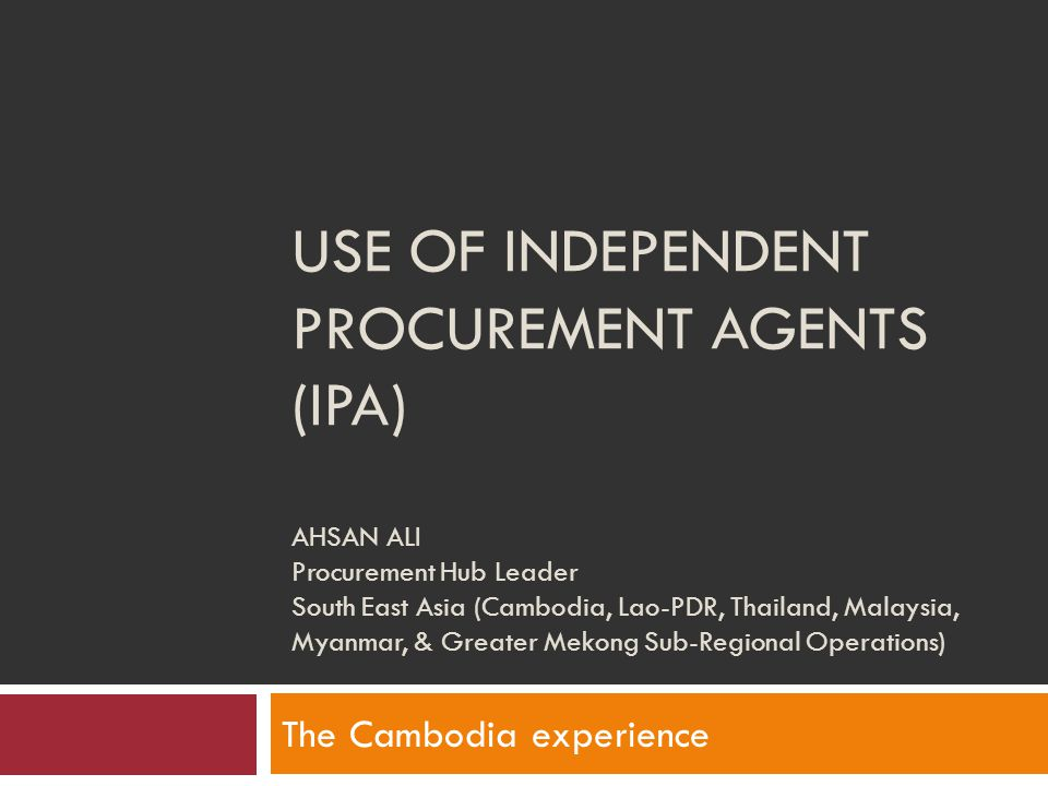 USE OF INDEPENDENT PROCUREMENT AGENTS (IPA) AHSAN ALI Procurement Hub Leader South East Asia (Cambodia, Lao-PDR, Thailand, Malaysia, Myanmar, & Greate