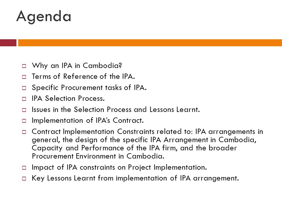 Agenda  Why an IPA in Cambodia?  Terms of Reference of the IPA.  Specific Procurement tasks of IPA.  IPA Selection Process.  Issues in the Select