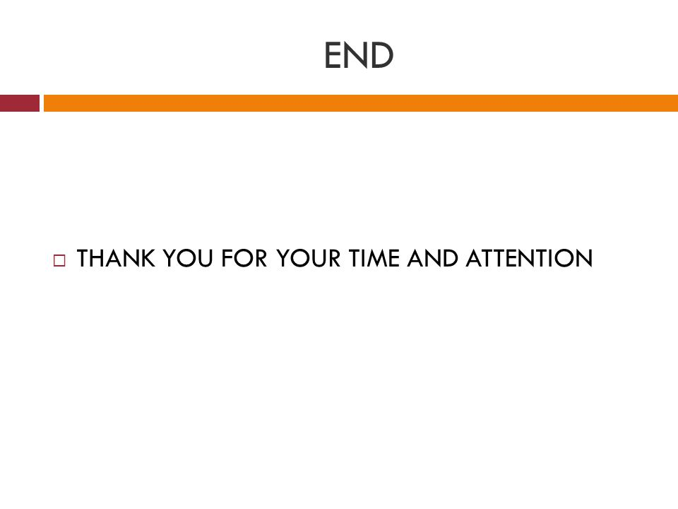 END  THANK YOU FOR YOUR TIME AND ATTENTION