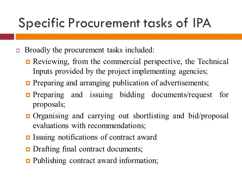 Specific Procurement tasks of IPA  Broadly the procurement tasks included:  Reviewing, from the commercial perspective, the Technical Inputs provide